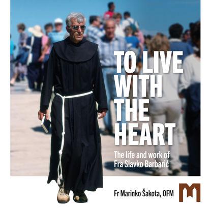 Slika TO LIVE WITH THE HEART  / The life and work of Fra Slavko Barbarić / Fr Marinko Šakota