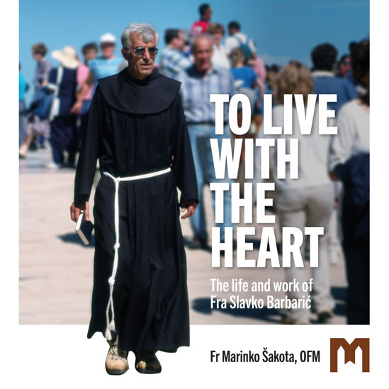 Slika TO LIVE WITH THE HEART  / The life and work of Fra Slavko Barbarić / Fr Marinko Šakota