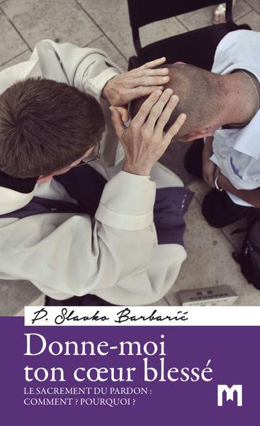 Slika Donne-moi ton cœur blessé  - Le sacrement du pardon : Comment ? Pourquoi ?  / P. Slavko Barbarić