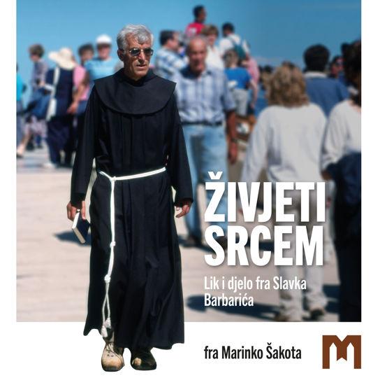 Slika Živjeti srcem - Lik i djelo fra Slavka Barbarića / fra Marinko Šakota