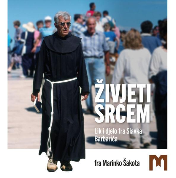 Picture of Živjeti srcem - Lik i djelo fra Slavka Barbarića / fra Marinko Šakota