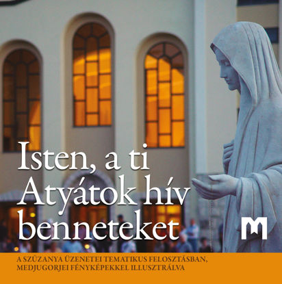 Slika Isten, a ti Atyátok hív benneteket - A Szűzanya üzenetei tematikus felosztásban, Medjugorjei fényképekkel illusztrálva