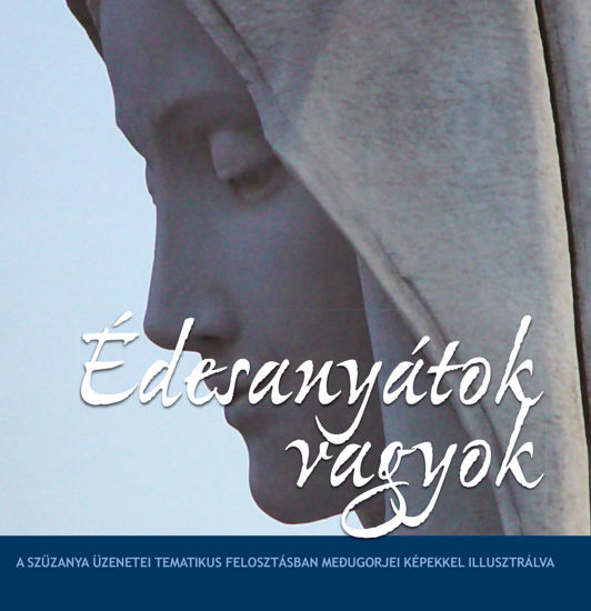 Slika Édesanyátok vagyok - A Szűzanya üzenetei tematikus felosztásban, Medjugorjei fényképekkel illusztrálva