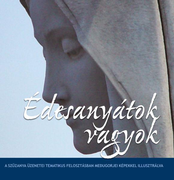Picture of Édesanyátok vagyok - A Szűzanya üzenetei tematikus felosztásban, Medjugorjei fényképekkel illusztrálva