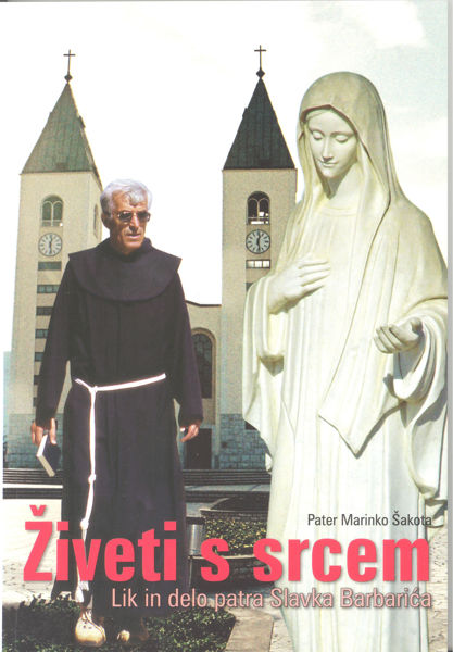 Slika Živeti s srcem  Lik in delo patra Slavka Barbarića / p. Marinko Šakota